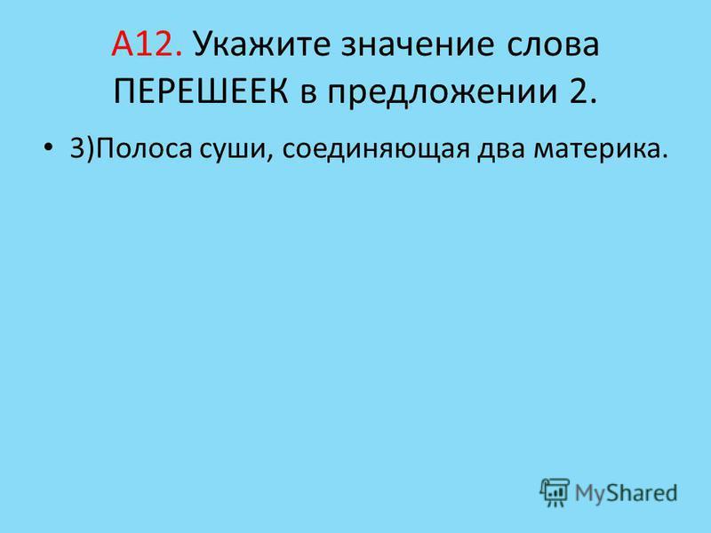 А12. Укажите значение слова ПЕРЕШЕЕК в предложении 2. 3)Полоса суши, соединяющая два материка.