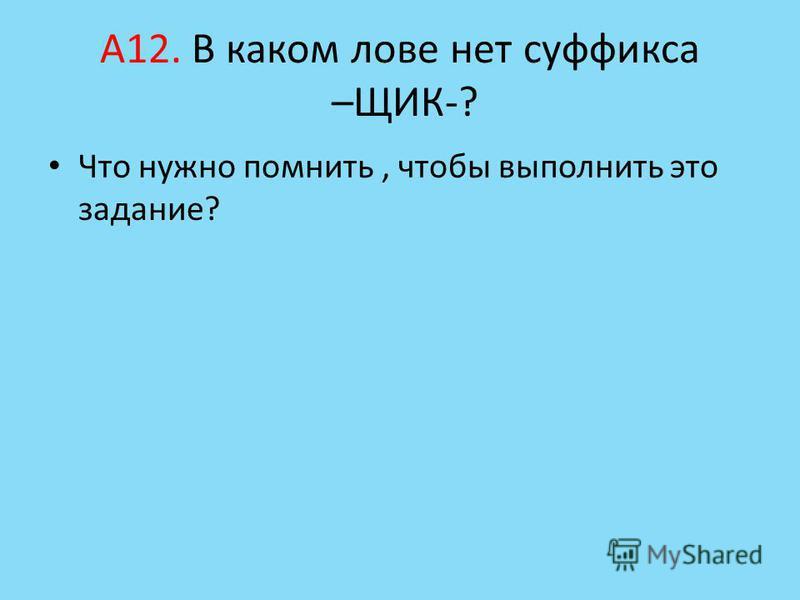 А12. В каком лове нет суффикса –ЩИК-? Что нужно помнить, чтобы выполнить это задание?