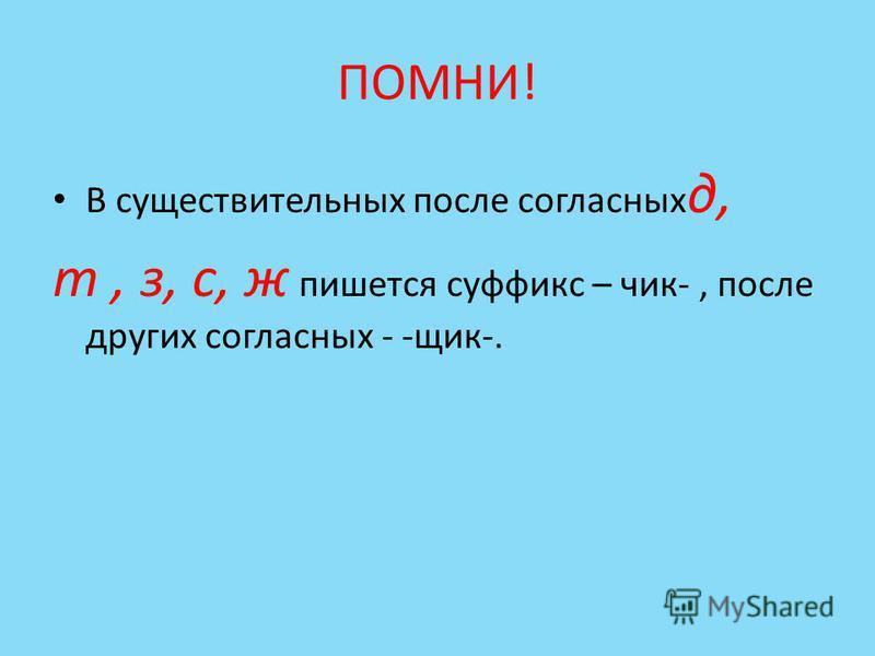 ПОМНИ! В существительных после согласных д, т, з, с, ж пишется суффикс – чик-, после других согласных - -ящик-.