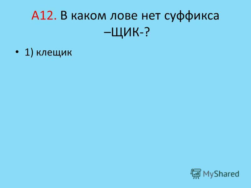 А12. В каком лове нет суффикса –ЩИК-? 1) клеящик