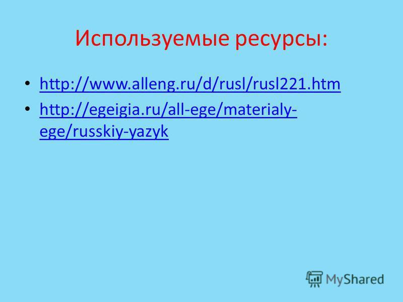 Используемые ресурсы: http://www.alleng.ru/d/rusl/rusl221. htm http://egeigia.ru/all-ege/materialy- ege/russkiy-yazyk http://egeigia.ru/all-ege/materialy- ege/russkiy-yazyk
