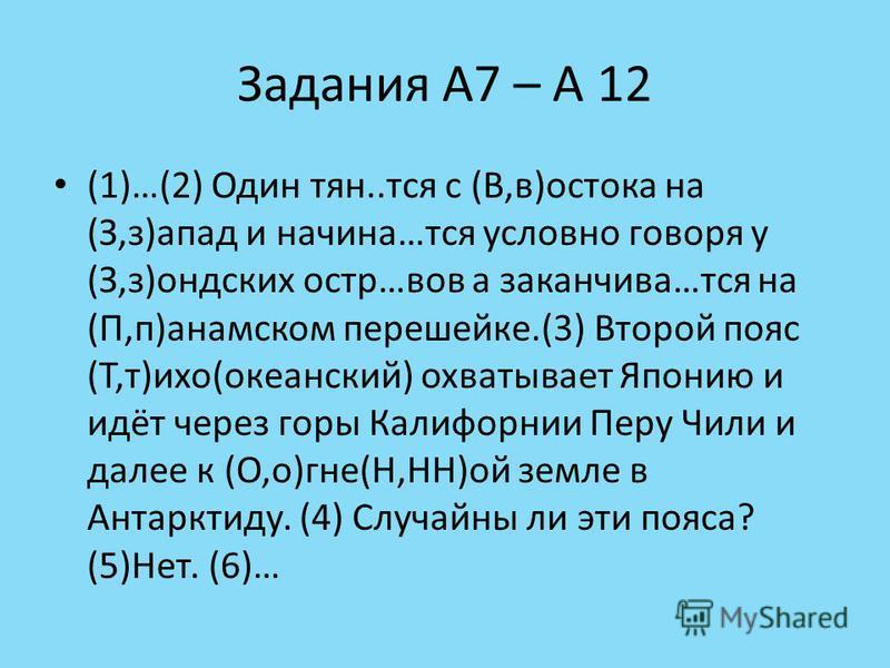Задания А7 – А 12 (1)…(2) Один тян..тся с (В,в)остатка на (З,з)запад и начина…тся условно говоря у (З,з)андских остр…вов а заканчивай…тся на (П,п)панамском перешейке.(3) Второй пояс (Т,т)тихо(океанский) охватывает Японию и идёт через горы Калифорнии