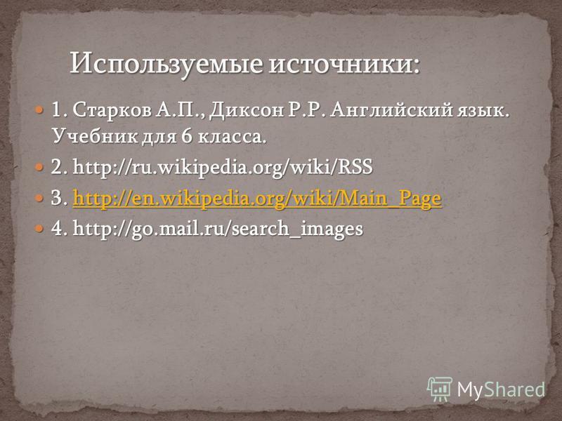 1. Старков А.П., Диксон Р.Р. Английский язык. Учебник для 6 класса. 1. Старков А.П., Диксон Р.Р. Английский язык. Учебник для 6 класса. 2. http://ru.wikipedia.org/wiki/RSS 2. http://ru.wikipedia.org/wiki/RSS 3. http://en.wikipedia.org/wiki/Main_Page