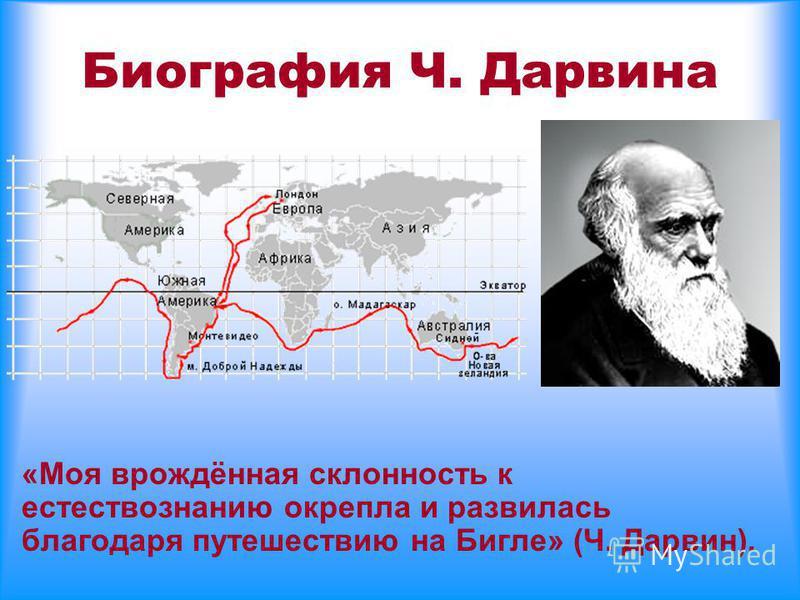Биография Ч. Дарвина «Моя врождённая склонность к естествознанию окрепла и развилась благодаря путешествию на Бигле» (Ч. Дарвин).