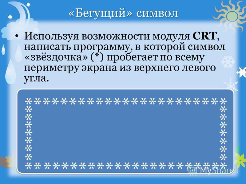 «Бегущий» символ Используя возможности модуля CRT, написать программу, в которой символ «звёздочка» (*) пробегает по всему периметру экрана из верхнего левого угла. *********************** *********************** * * * * * * * * * * * * * *