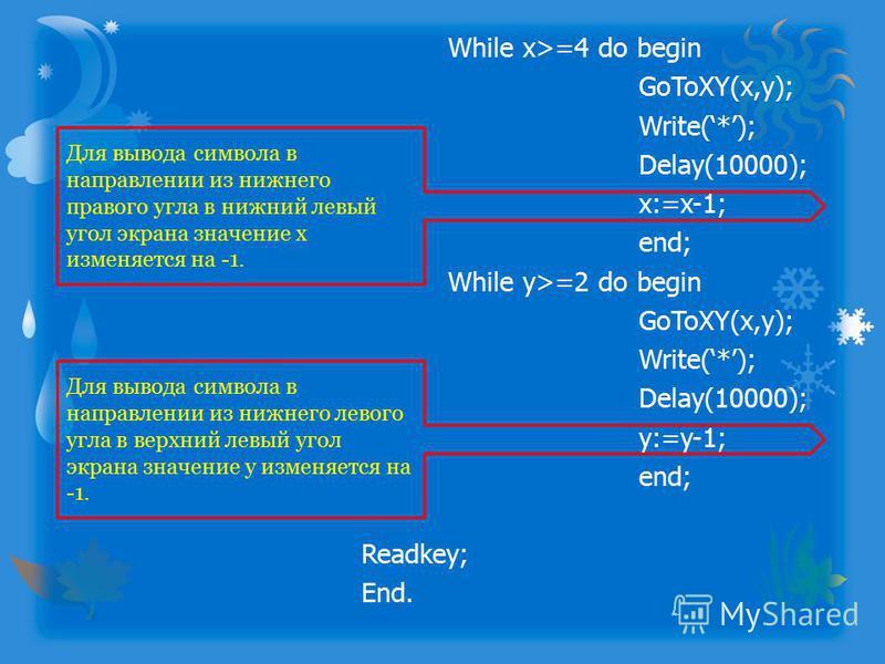 While x>=4 do begin GoToXY(x,y); Write(*); Delay(10000); x:=x-1; end; While y>=2 do begin GoToXY(x,y); Write(*); Delay(10000); y:=y-1; end; Readkey; End. Для вывода символа в направлении из нижнего правого угла в нижний левый угол экрана значение x и