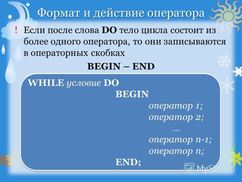 Формат и действие оператора !Если после слова DO тело цикла состоит из более одного оператора, то они записываются в операторных скобках BEGIN – END WHILE условие DO BEGIN оператор 1; оператор 2; … оператор n-1; оператор n; END; WHILE условие DO BEGI