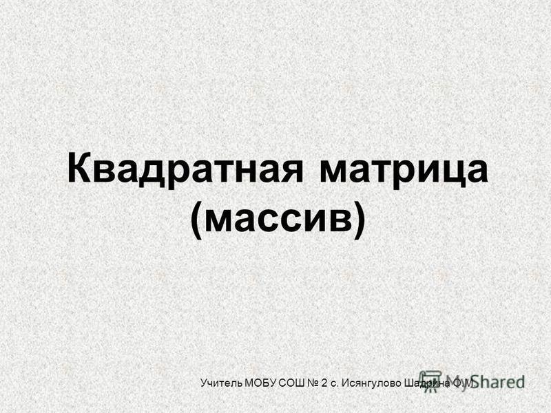 Квадратная матрица (массив) Учитель МОБУ СОШ 2 с. Исянгулово Шадрина О.М.