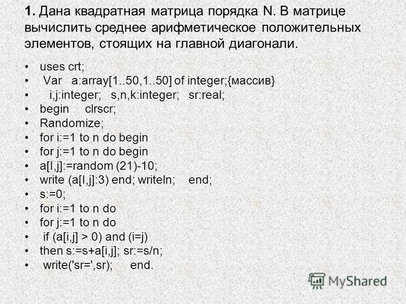 1. Дана квадратная матрица порядка N. В матрице вычислить среднее арифметическое положительных элементов, стоящих на главной диагонали. uses crt; Var a:array[1..50,1..50] of integer;{массив} i,j:integer; s,n,k:integer; sr:real; begin clrscr; Randomiz