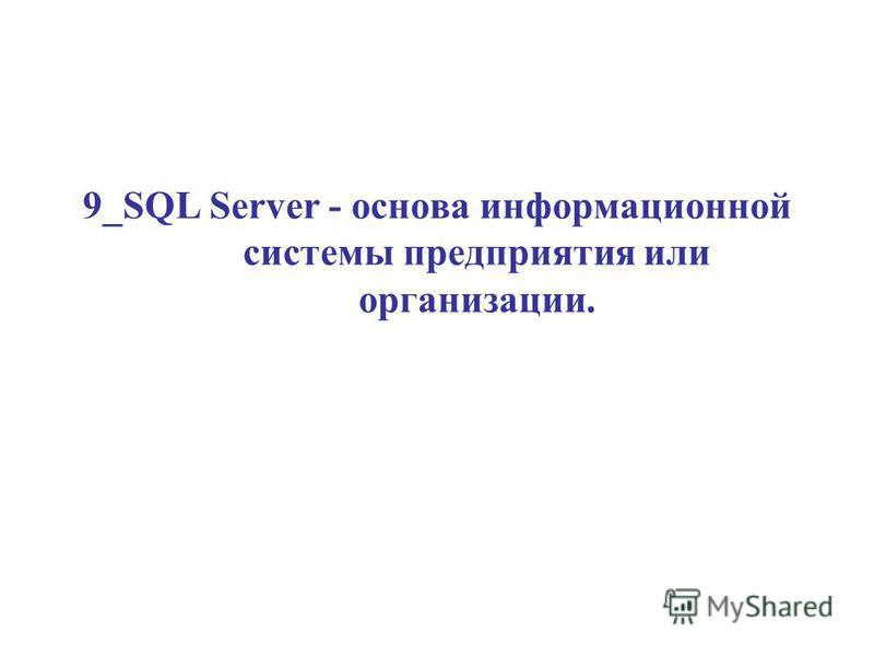 9_SQL Server - основа информационной системы предприятия или организации.