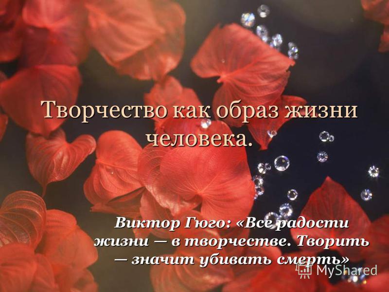 Творчество как образ жизни человека. Виктор Гюго: «Все радости жизни в творчестве. Творить значит убивать смерть»