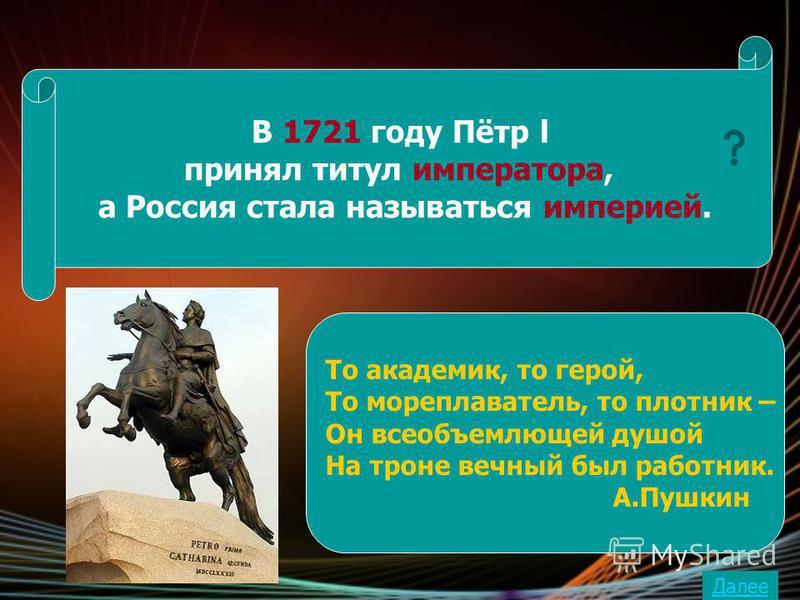 В 1721 году Пётр l принял титул императора, а Россия стала называться империей. То академик, то герой, То мореплаватель, то плотник – Он всеобъемлющей душой На троне вечный был работник. А.Пушкин Далее