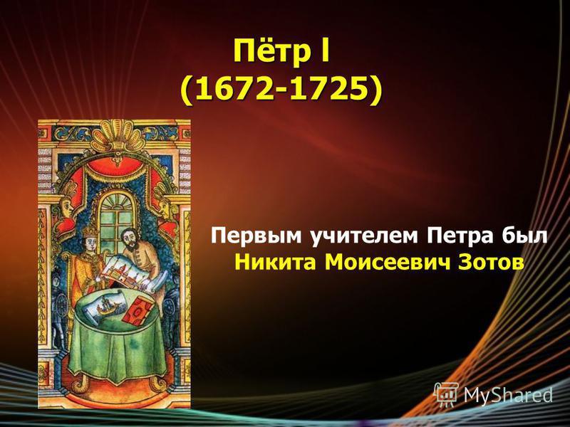 Пётр l (1672-1725) Первым учителем Петра был Никита Моисеевич Зотов
