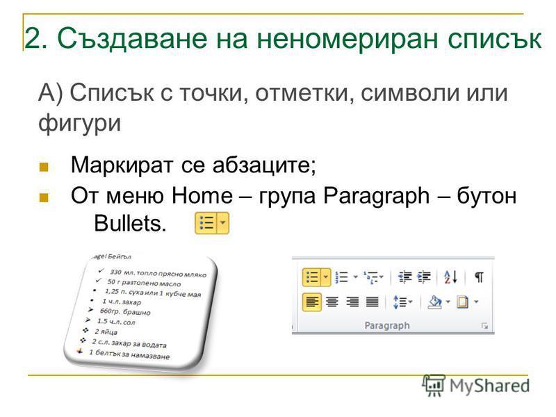 2. Създаване на неномериран списък А) Списък с точки, отметки, символи или фигури Маркират се абзаците; От меню Home – група Paragraph – бутон Bullets.