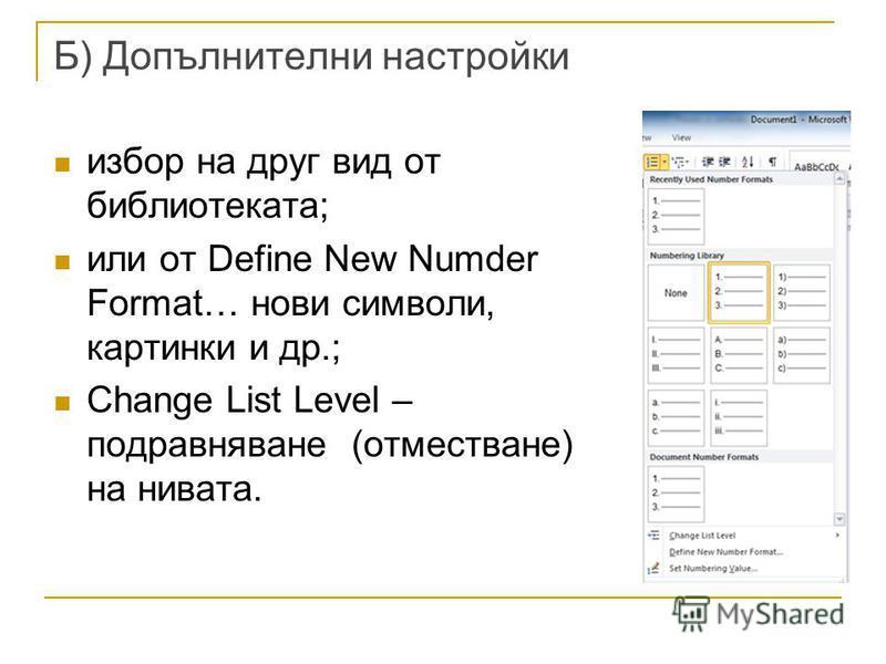 Б) Допълнителни настройки избор на друг вид от библиотеката; или от Define New Numder Format… нови символи, картинки и др.; Change List Level – подравняване (отместване) на нивата.