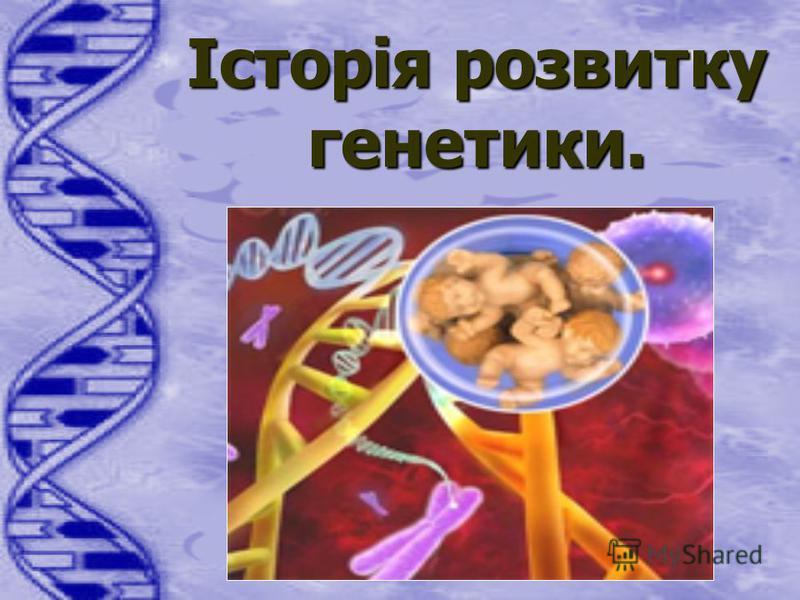 Історія Історія розвитку генетики.