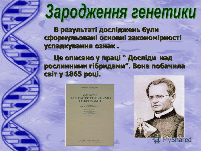 В результаті досліджень були сформульовані основні закономірності успадкування ознак. В результаті досліджень були сформульовані основні закономірності успадкування ознак. Це описано у праці Досліди над рослинними гібридами. Вона побачила світ у 1865