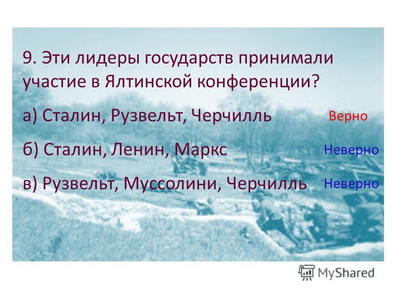 9. Эти лидеры государств принимали участие в Ялтинской конференции? а) Сталин, Рузвельт, Черчилль б) Сталин, Ленин, Маркс в) Рузвельт, Муссолини, Черчилль Верно Неверно