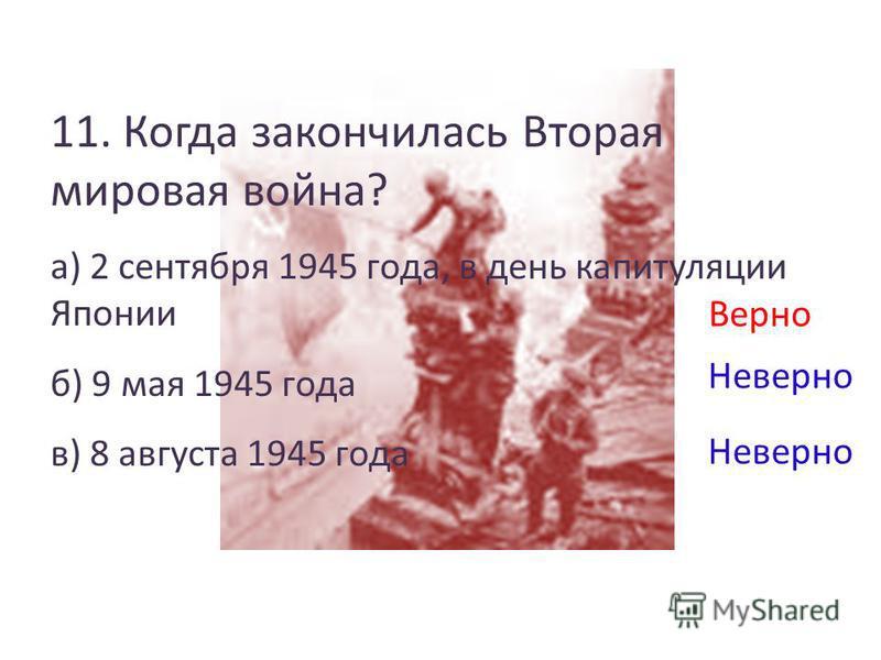 11. Когда закончилась Вторая мировая война? а) 2 сентября 1945 года, в день капитуляции Японии б) 9 мая 1945 года в) 8 августа 1945 года Верно Неверно
