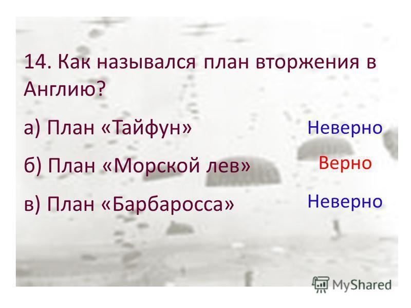 14. Как назывался план вторжения в Англию? а) План «Тайфун» б) План «Морской лев» в) План «Барбаросса» Неверно Верно Неверно