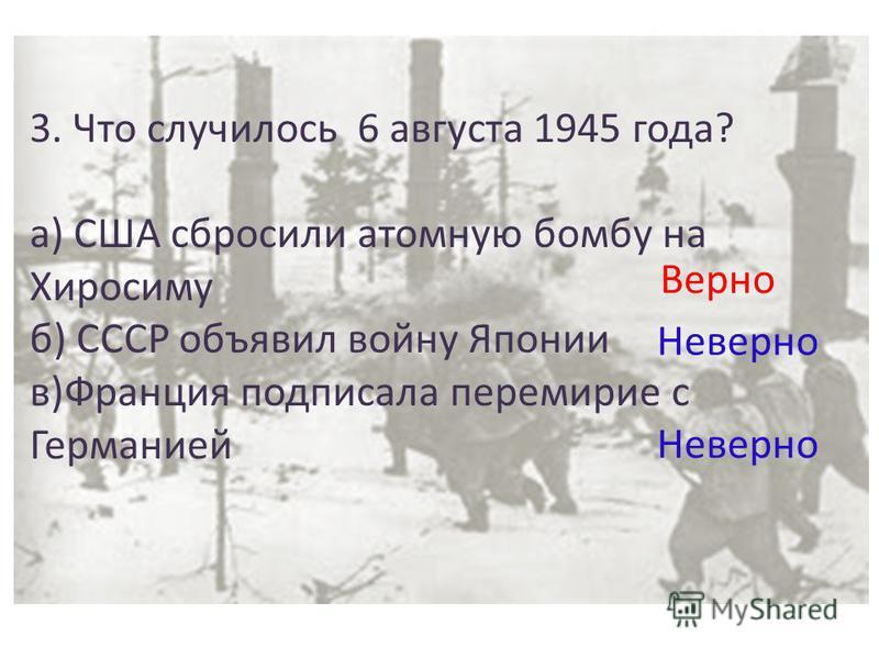 3. Что случилось 6 августа 1945 года? а) США сбросили атомную бомбу на Хиросиму б) СССР объявил войну Японии в)Франция подписала перемирие с Германией Неверно Верно
