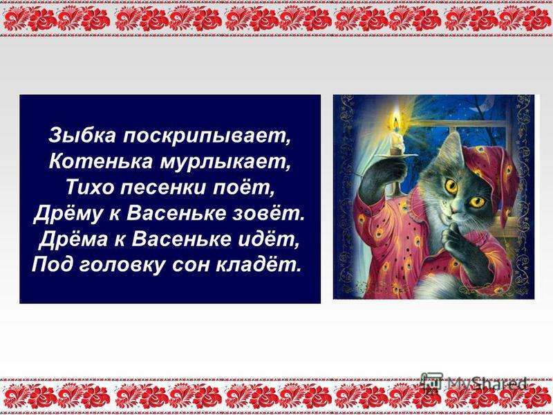 Зыбка поскрипывает, Котенька мурлыкает, Тихо песенки поёт, Дрёму к Васеньке зовёт. Дрёма к Васеньке идёт, Под головку сон кладёт.