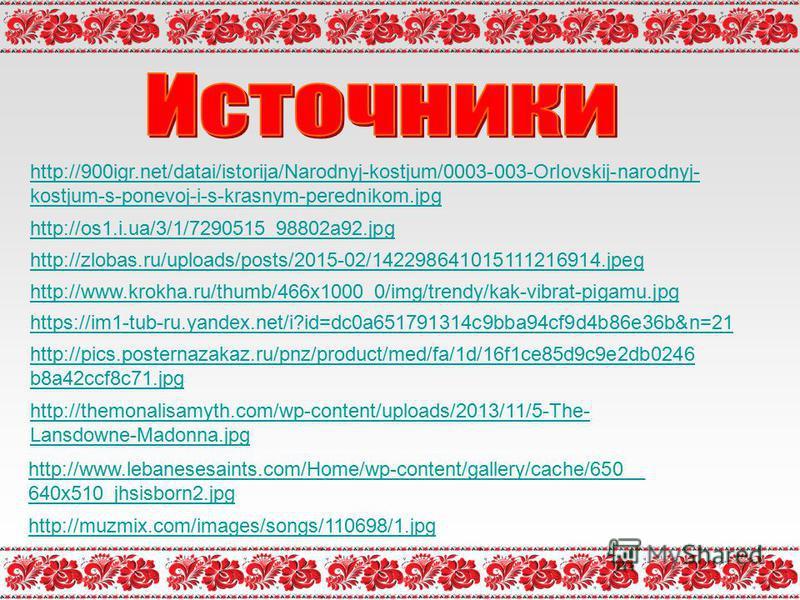 http://900igr.net/datai/istorija/Narodnyj-kostjum/0003-003-Orlovskij-narodnyj- kostjum-s-ponevoj-i-s-krasnym-perednikom.jpg http://os1.i.ua/3/1/7290515_98802a92. jpg http://zlobas.ru/uploads/posts/2015-02/142298641015111216914. jpeg http://www.krokha