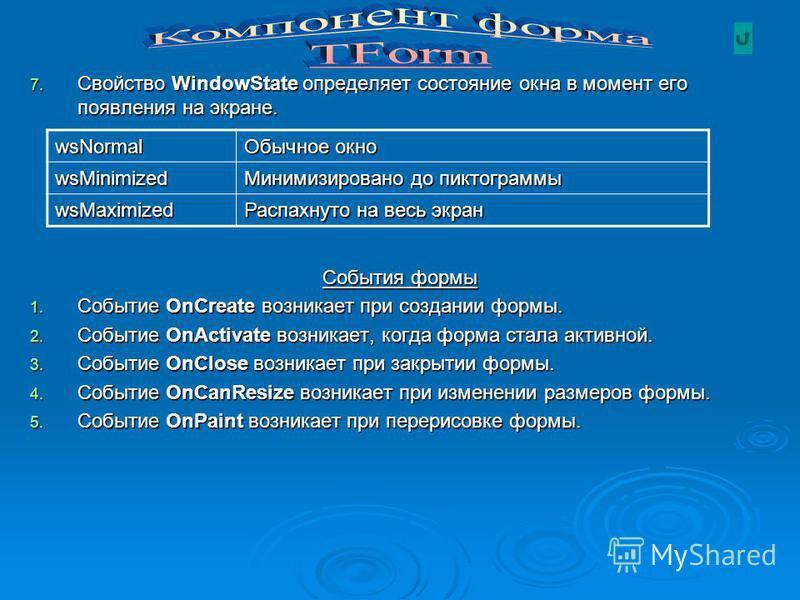 7. Свойство WindowState определяет состояние окна в момент его появления на экране. События формы 1. Событие OnCreate возникает при создании формы. 2. Событие OnActivate возникает, когда форма стала активной. 3. Событие OnClose возникает при закрытии