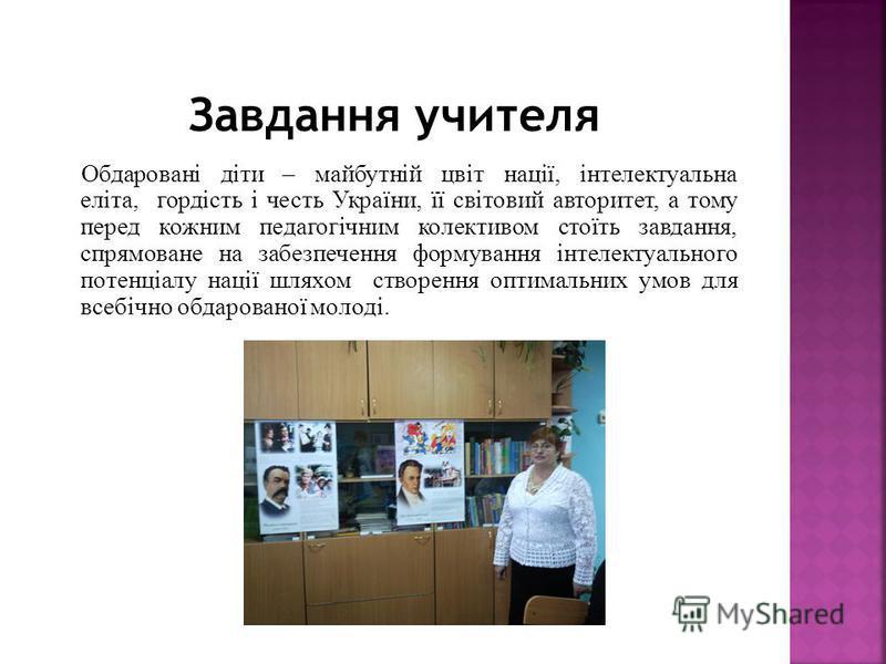 Обдаровані діти – майбутній цвіт нації, інтелектуальна еліта, гордість і честь України, її світовий авторитет, а тому перед кожним педагогічним колективом стоїть завдання, спрямоване на забезпечення формування інтелектуального потенціалу нації шляхом