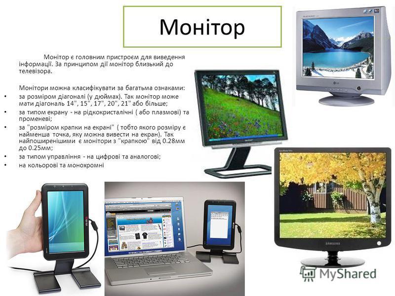Монітор Монітор є головним пристроєм для виведення інформації. За принципом дії монітор близький до телевізора. Монітори можна класифікувати за багатьма ознаками: за розміром діагоналі (у дюймах). Так монітор може мати діагональ 14