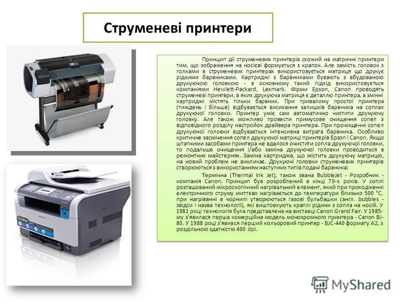 Струменеві принтери Принцип дії струменевих принтерів схожий на матричні принтери тим, що зображення на носієві формується з крапок. Але замість головок з голками в струменевих принтерах використовується матриця що друкує рідкими барвниками. Картридж