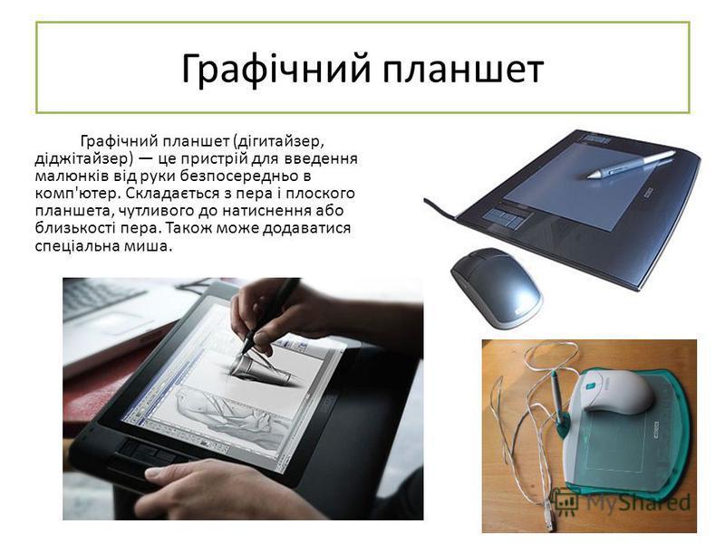 Графічний планшет Графічний планшет (дігитайзер, діджітайзер) це пристрій для введення малюнків від руки безпосередньо в комп'ютер. Складається з пера і плоского планшета, чутливого до натиснення або близькості пера. Також може додаватися спеціальна