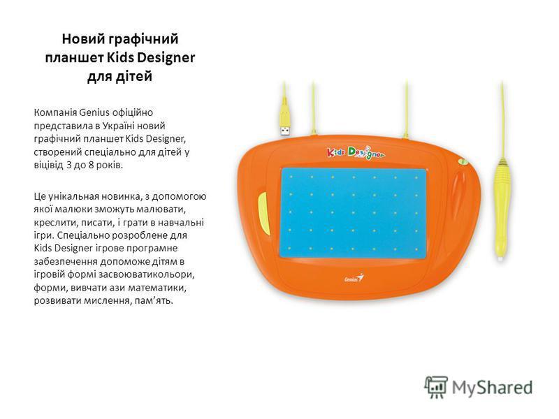 Новий графічний планшет Kids Designer для дітей Компанія Genius офіційно представила в Україні новий графічний планшет Kids Designer, створений спеціально для дітей у віцівід 3 до 8 років. Це унікальная новинка, з допомогою якої малюки зможуть малюва