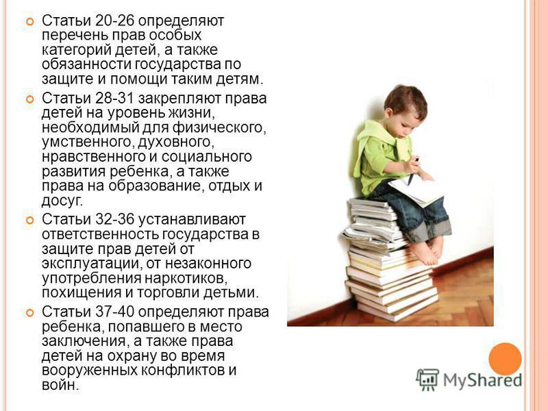 Статьи 20-26 определяют перечень прав особых категорий детей, а также обязанности государства по защите и помощи таким детям. Статьи 28-31 закрепляют права детей на уровень жизни, необходимый для физического, умственного, духовного, нравственного и с