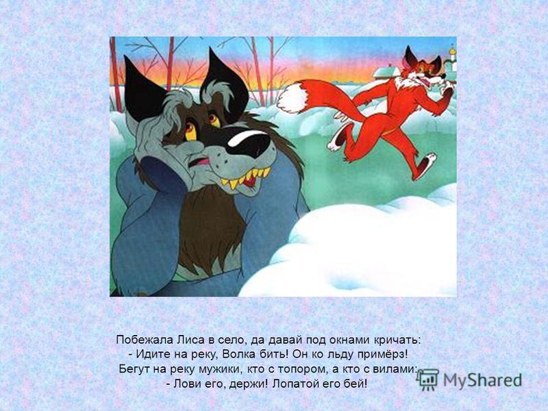 Побежала Лиса в село, да давай под окнами кричать: - Идите на реку, Волка бить! Он ко льду примёрз! Бегут на реку мужики, кто с топором, а кто с вилами: - Лови его, держи! Лопатой его бей!