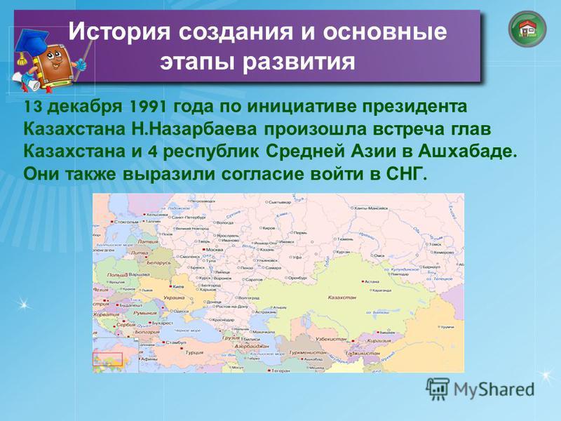 13 декабря 1991 года по инициативе президента Казахстана Н. Назарбаева произошла встреча глав Казахстана и 4 республик Средней Азии в Ашхабаде. Они также выразили согласие войти в СНГ. История создания и основные этапы развития