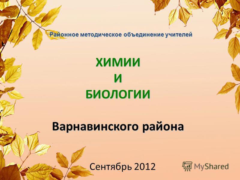 ХИМИИ И БИОЛОГИИ Варнавинского района Сентябрь 2012 Районное методическое объединение учителей