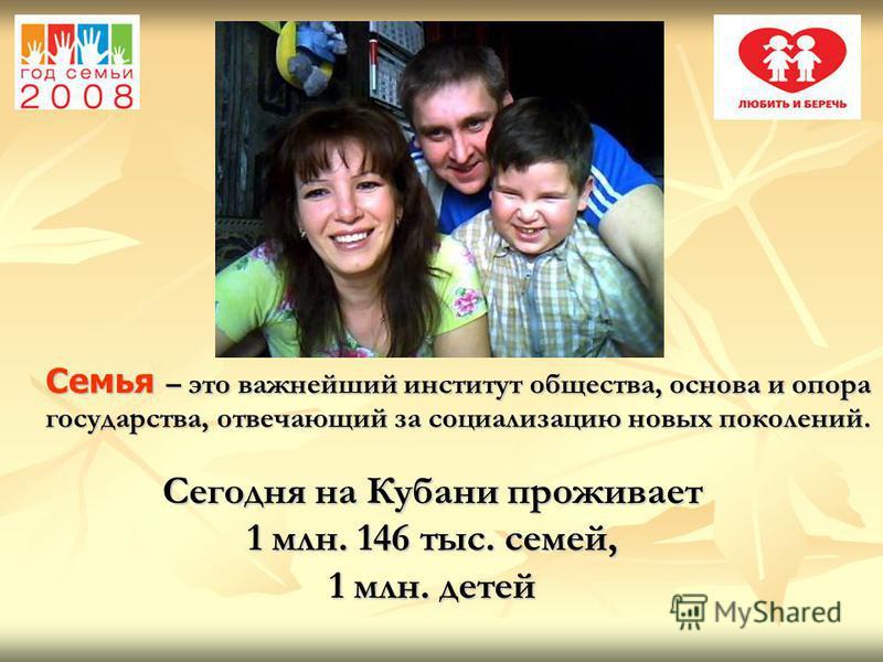 Семья – это важнейший институт общества, основа и опора государства, отвечающий за социализацию новых поколений. Сегодня на Кубани проживает 1 млн. 146 тыс. семей, 1 млн. детей