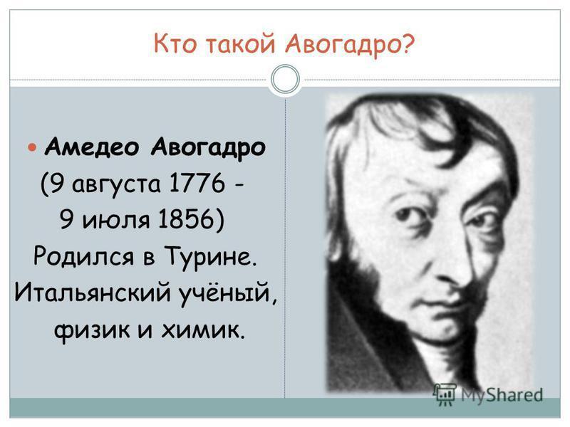 Кто такой Авогадро? Амедео Авогадро (9 августа 1776 - 9 июля 1856) Родился в Турине. Итальянский учёный, физик и химик.