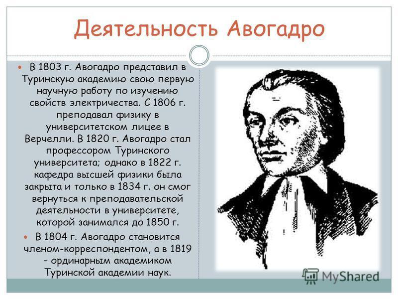 Деятельность Авогадро В 1803 г. Авогадро представил в Туринскую академию свою первую научную работу по изучению свойств электричества. С 1806 г. преподавал физику в университетском лицее в Верчелли. В 1820 г. Авогадро стал профессором Туринского унив