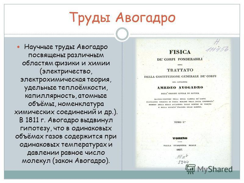 Труды Авогадро Научные труды Авогадро посвящены различным областям физики и химии (электричество, электрохимическая теория, удельные теплоёмкости, капиллярность, атомные объёмы, номенклатура химических соединений и др.). В 1811 г. Авогадро выдвинул г