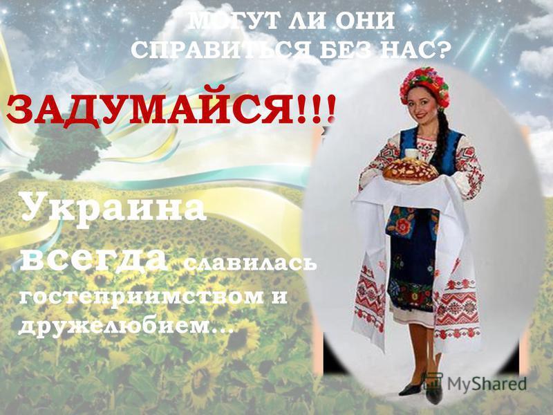 МОГУТ ЛИ ОНИ СПРАВИТЬСЯ БЕЗ НАС? ЗАДУМАЙСЯ!!! Украина всегда славилась гостеприимством и дружелюбием…