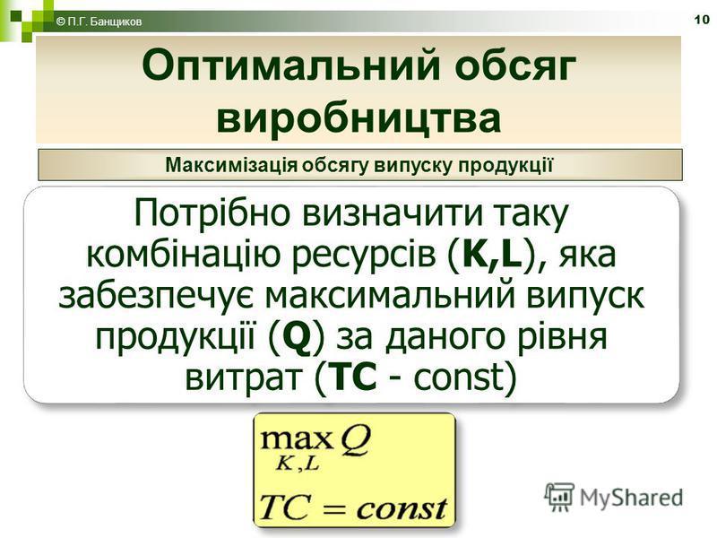 10 Оптимальний обсяг виробництва © П.Г. Банщиков Максимізація обсягу випуску продукції Потрібно визначити таку комбінацію ресурсів (K,L), яка забезпечує максимальний випуск продукції (Q) за даного рівня витрат (TC - const)