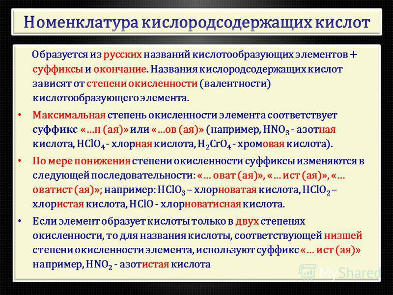 Образуется из русских названий кислотообразующих элементов + суффиксы и окончание. Названия кислородсодержащих кислот зависят от степени окисленности (валентности) кислотообразующего элемента. Максимальна я степень окисленности элемента соответствует