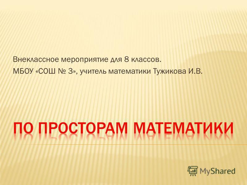 Внеклассное мероприятие для 8 классов. МБОУ «СОШ 3», учитель математики Тужикова И.В.