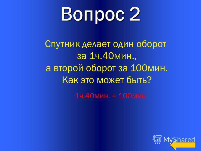 14 Вопрос 2 Спутник делает один оборот за 1 ч.40 мин., а второй оборот за 100 мин. Как это может быть? 1 ч.40 мин. = 100 мин.