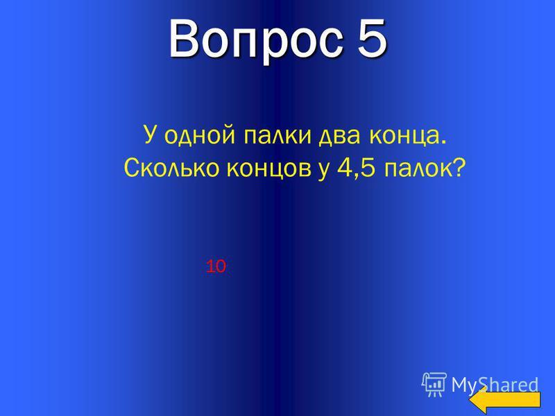17 Вопрос 5 У одной палки два конца. Сколько концов у 4,5 палок? 10