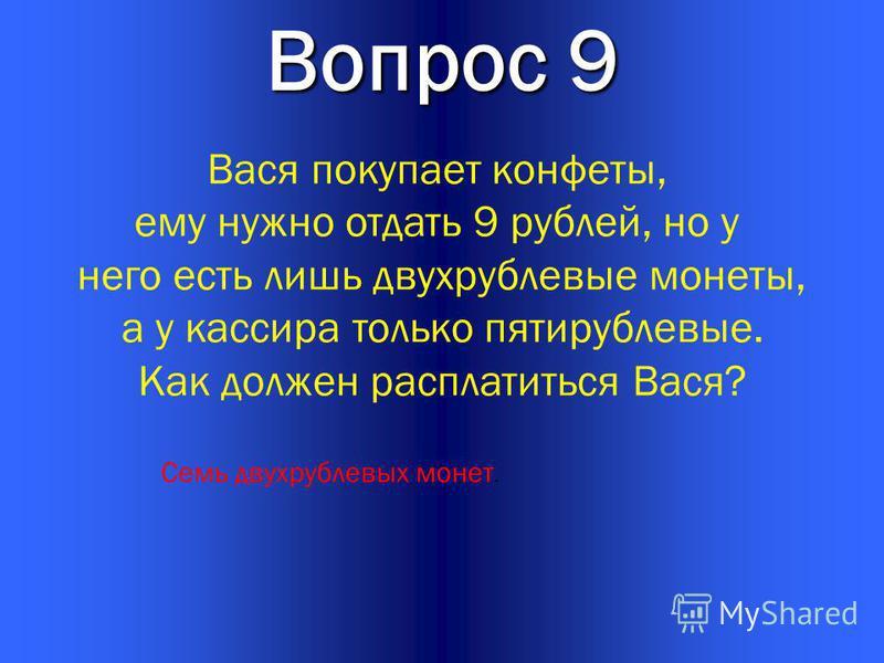 21 Вопрос 9 Вася покупает конфеты, ему нужно отдать 9 рублей, но у него есть лишь двухрублевые монеты, а у кассира только пятирублевые. Как должен расплатиться Вася? Семь двухрублевых монет.