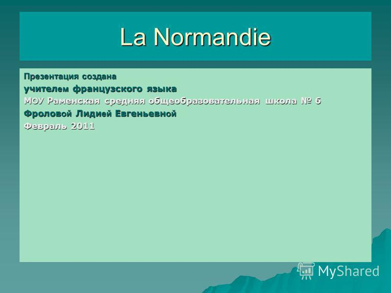 La Normandie Презентация создана учителем французского языка М ОУ Раменская средняя общеобразовательная школа 6 Фролов ой Лиди ей Евгеньевн ой Февраль 2011