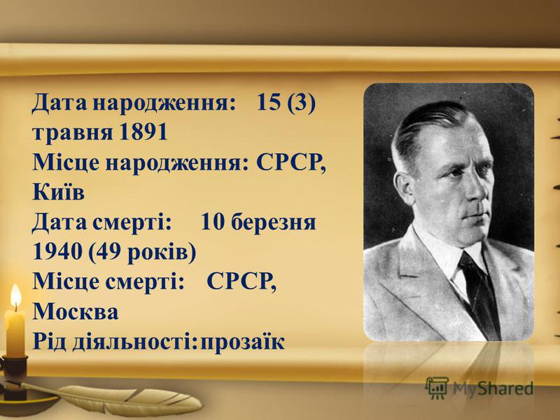 Дата народження:15 (3) травня 1891 Місце народження:СРСР, Київ Дата смерті:10 березня 1940 (49 років) Місце смерті: СРСР, Москва Рід діяльності:прозаїк